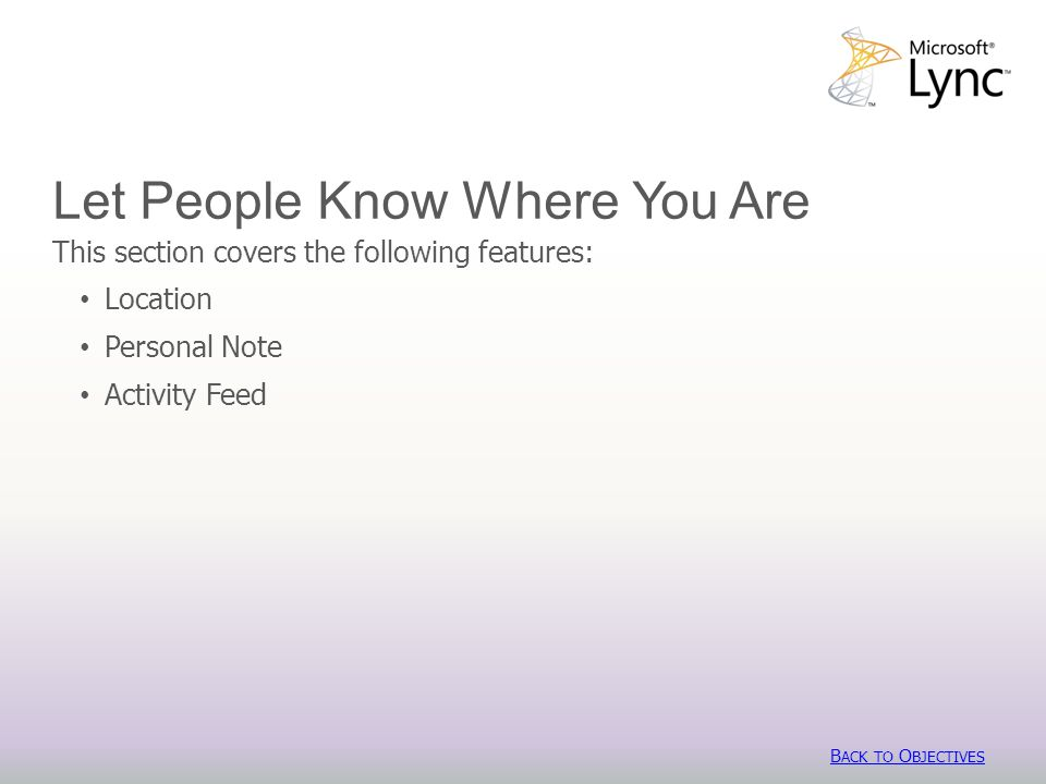 Let People Know Where You Are This section covers the following features: Location Personal Note Activity Feed B ACK TO O BJECTIVES B ACK TO O BJECTIVES