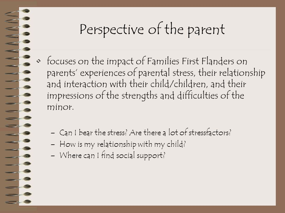 Perspective of the parent focuses on the impact of Families First Flanders on parents' experiences of parental stress, their relationship and interaction with their child/children, and their impressions of the strengths and difficulties of the minor.