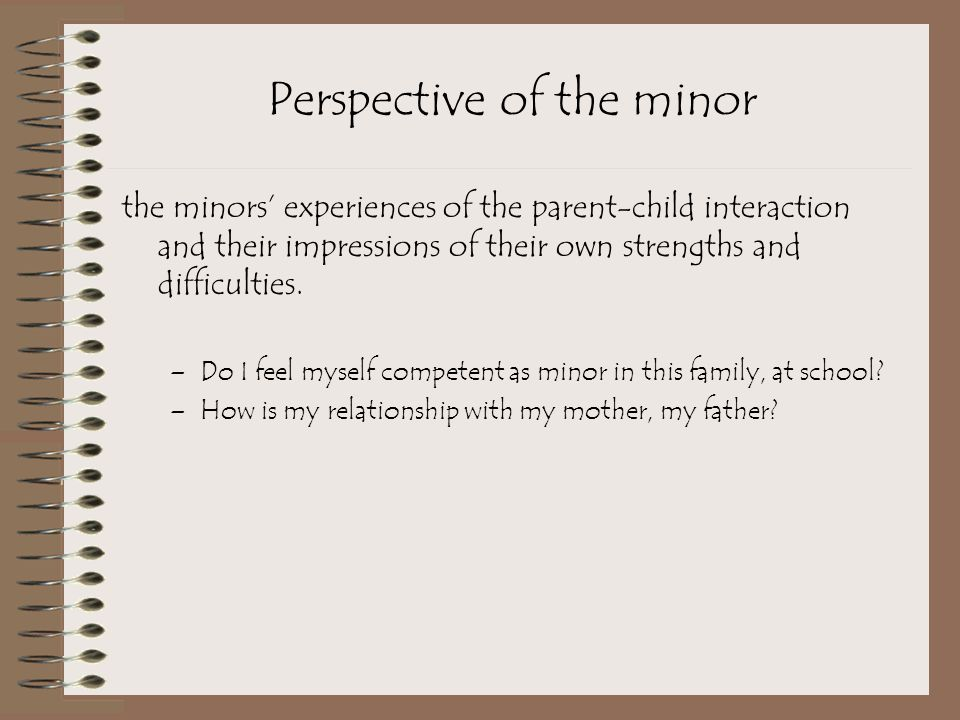 Perspective of the minor the minors' experiences of the parent-child interaction and their impressions of their own strengths and difficulties.
