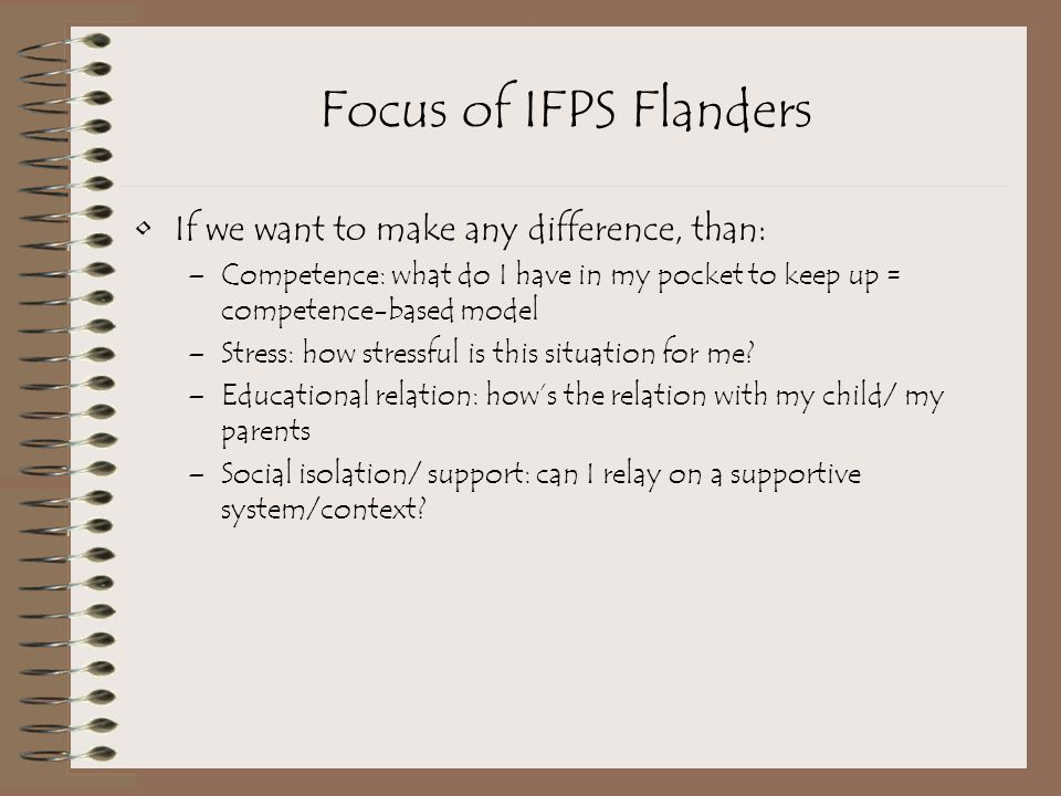 Focus of IFPS Flanders If we want to make any difference, than: –Competence: what do I have in my pocket to keep up = competence-based model –Stress: