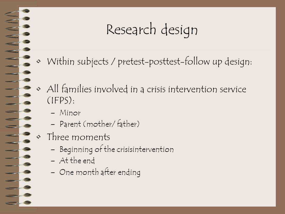Research design Within subjects / pretest-posttest-follow up design: All families involved in a crisis intervention service (IFPS): –Minor –Parent (mother/ father) Three moments –Beginning of the crisisintervention –At the end –One month after ending