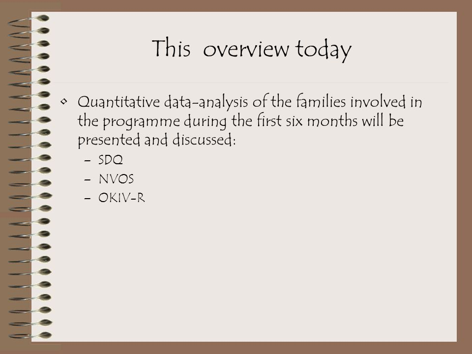 This overview today Quantitative data-analysis of the families involved in the programme during the first six months will be presented and discussed: –SDQ –NVOS –OKIV-R