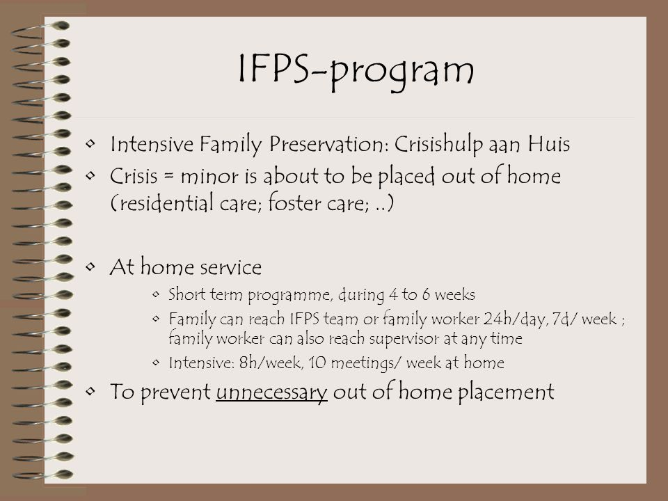 IFPS-program Intensive Family Preservation: Crisishulp aan Huis Crisis = minor is about to be placed out of home (residential care; foster care;..) At home service Short term programme, during 4 to 6 weeks Family can reach IFPS team or family worker 24h/day, 7d/ week ; family worker can also reach supervisor at any time Intensive: 8h/week, 10 meetings/ week at home To prevent unnecessary out of home placement