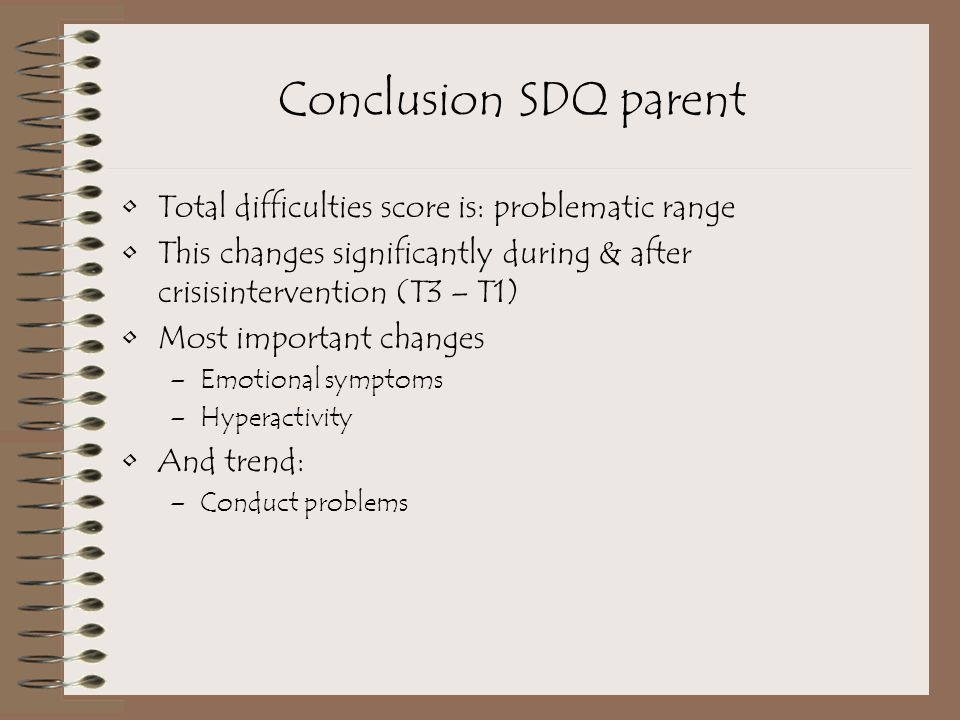 Conclusion SDQ parent Total difficulties score is: problematic range This changes significantly during & after crisisintervention (T3 – T1) Most important changes –Emotional symptoms –Hyperactivity And trend: –Conduct problems