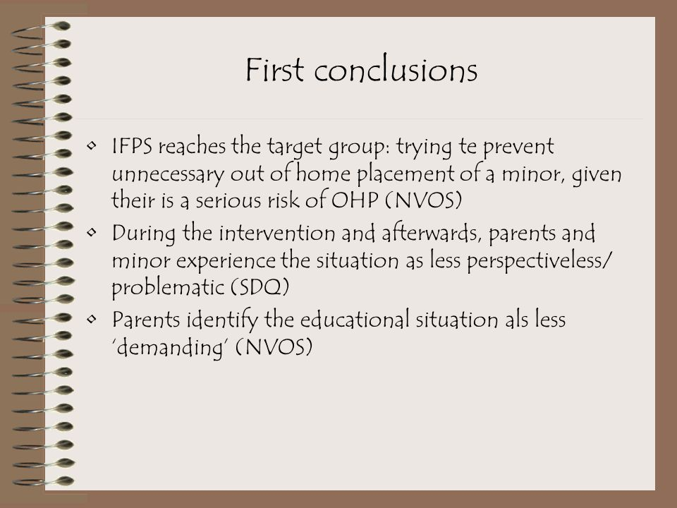 First conclusions IFPS reaches the target group: trying te prevent unnecessary out of home placement of a minor, given their is a serious risk of OHP (NVOS) During the intervention and afterwards, parents and minor experience the situation as less perspectiveless/ problematic (SDQ) Parents identify the educational situation als less 'demanding' (NVOS)
