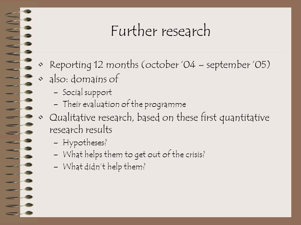 Further research Reporting 12 months (october '04 – september '05) also: domains of –Social support –Their evaluation of the programme Qualitative res