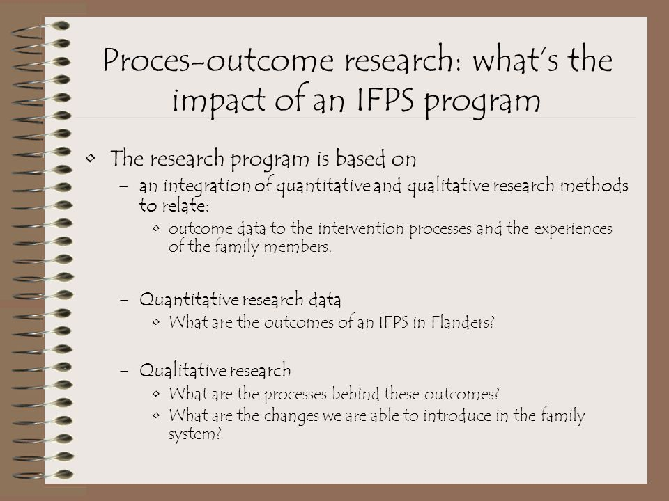 Proces-outcome research: what's the impact of an IFPS program The research program is based on –an integration of quantitative and qualitative research methods to relate: outcome data to the intervention processes and the experiences of the family members.