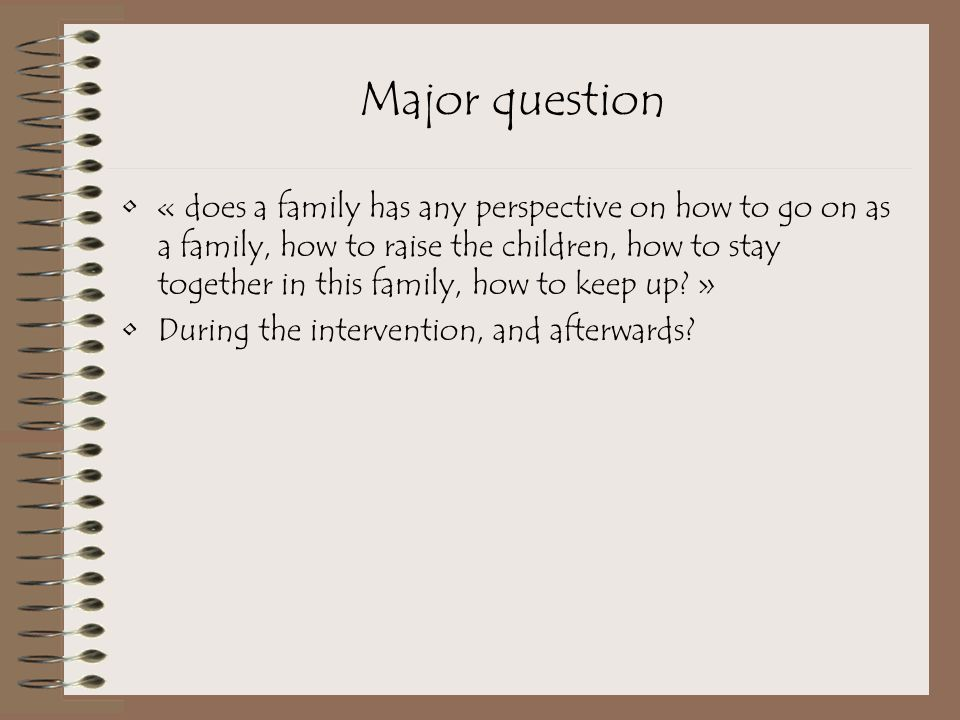 Major question « does a family has any perspective on how to go on as a family, how to raise the children, how to stay together in this family, how to keep up.