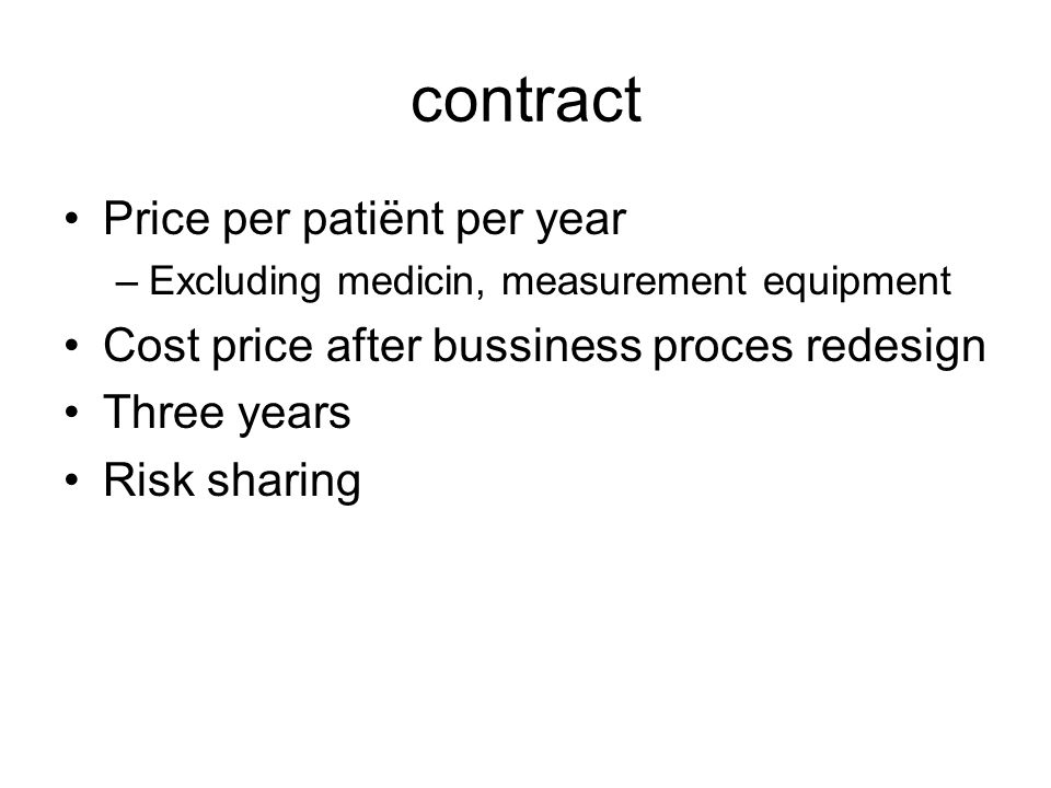 contract Price per patiënt per year –Excluding medicin, measurement equipment Cost price after bussiness proces redesign Three years Risk sharing
