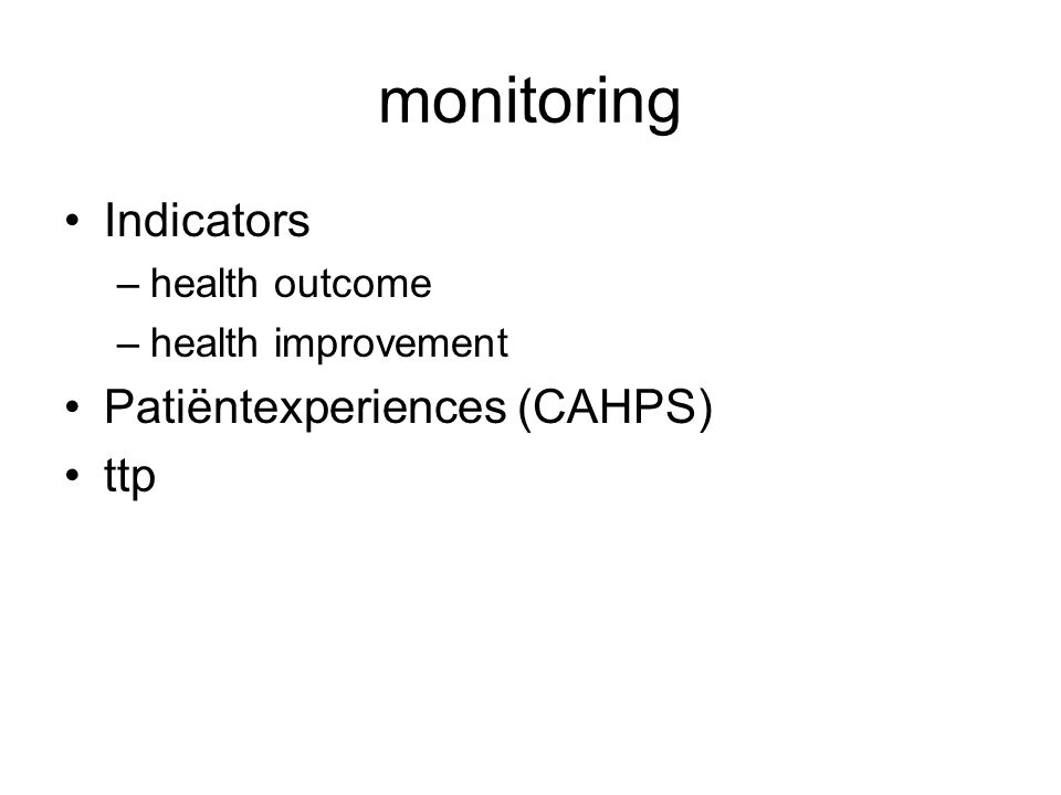 monitoring Indicators –health outcome –health improvement Patiëntexperiences (CAHPS) ttp