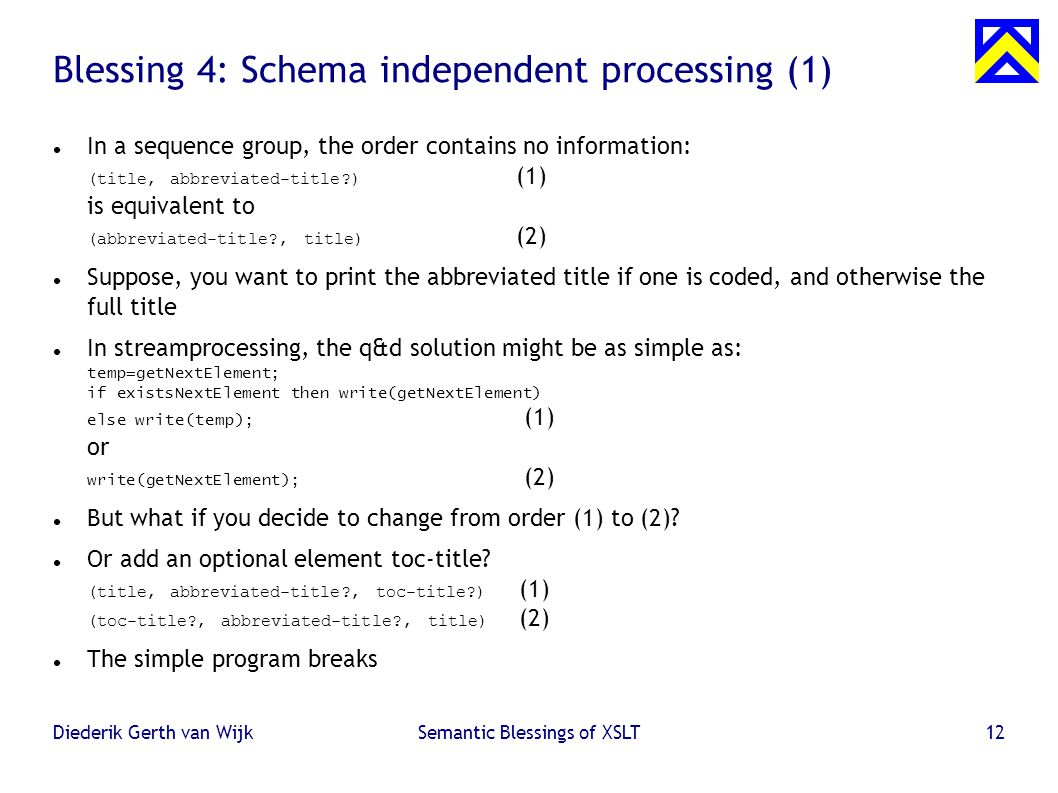 Diederik Gerth van WijkSemantic Blessings of XSLT12 Blessing 4: Schema independent processing (1) ‏ In a sequence group, the order contains no information: (title, abbreviated-title?) (1) is equivalent to (abbreviated-title?, title) (2) ‏ Suppose, you want to print the abbreviated title if one is coded, and otherwise the full title In streamprocessing, the q&d solution might be as simple as: temp=getNextElement; if existsNextElement then write(getNextElement) else write(temp); (1) or write(getNextElement); (2) ‏ But what if you decide to change from order (1) to (2).