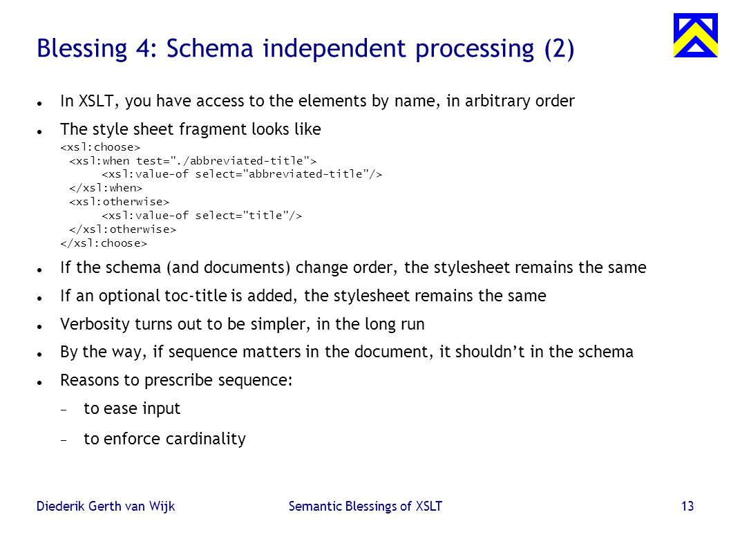 Diederik Gerth van WijkSemantic Blessings of XSLT13 Blessing 4: Schema independent processing (2) ‏ In XSLT, you have access to the elements by name, in arbitrary order The style sheet fragment looks like If the schema (and documents) change order, the stylesheet remains the same If an optional toc-title is added, the stylesheet remains the same Verbosity turns out to be simpler, in the long run By the way, if sequence matters in the document, it shouldn't in the schema Reasons to prescribe sequence:  to ease input  to enforce cardinality