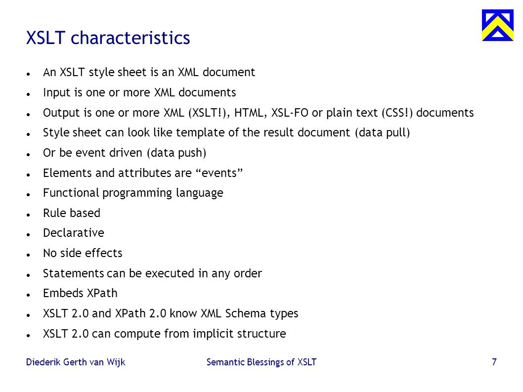 Diederik Gerth van WijkSemantic Blessings of XSLT7 XSLT characteristics An XSLT style sheet is an XML document Input is one or more XML documents Output is one or more XML (XSLT!), HTML, XSL-FO or plain text (CSS!) documents Style sheet can look like template of the result document (data pull)  Or be event driven (data push)  Elements and attributes are events Functional programming language Rule based Declarative No side effects Statements can be executed in any order Embeds XPath XSLT 2.0 and XPath 2.0 know XML Schema types XSLT 2.0 can compute from implicit structure