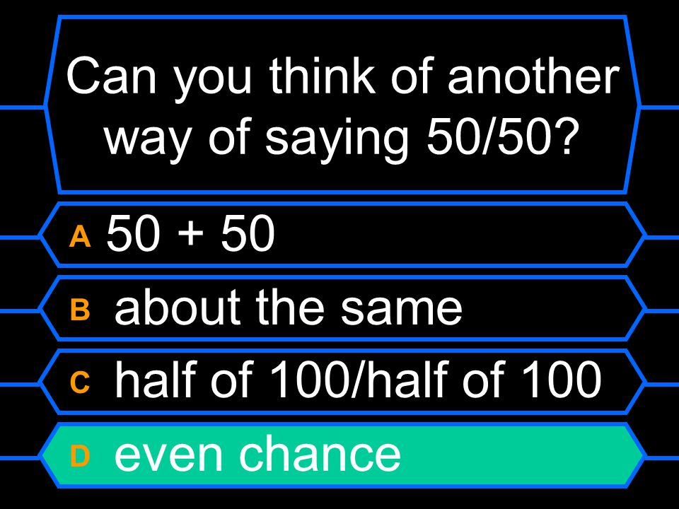 Can you think of another way of saying 50/50.