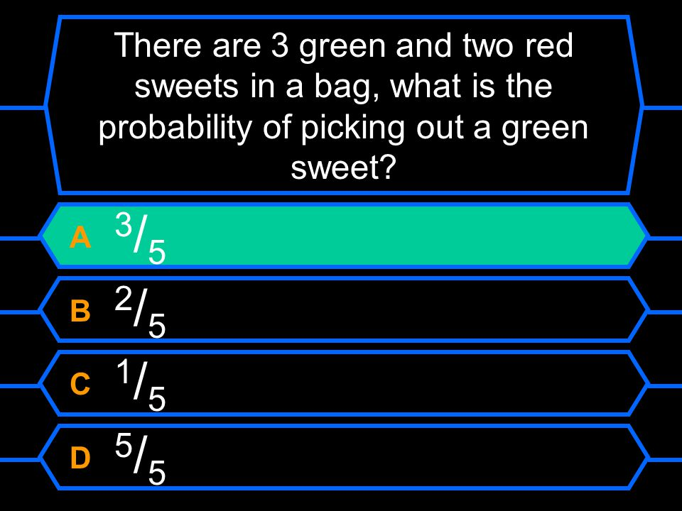 There are 3 green and two red sweets in a bag, what is the probability of picking out a green sweet? A 3 / 5 B 2 / 5 C 1 / 5 D 5 / 5