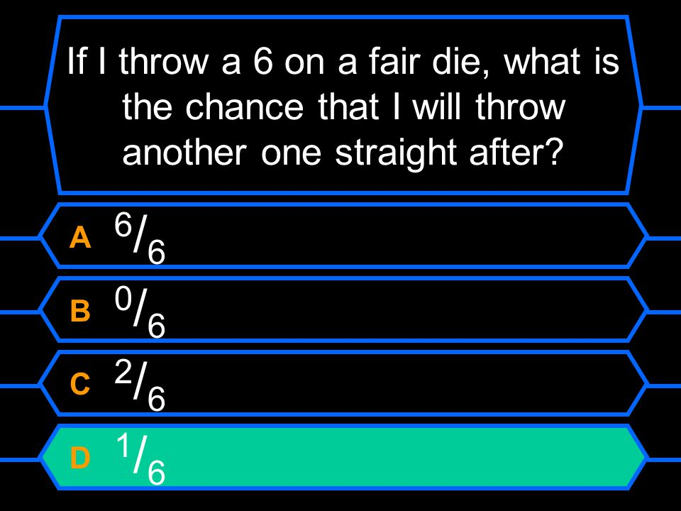 If I throw a 6 on a fair die, what is the chance that I will throw another one straight after.