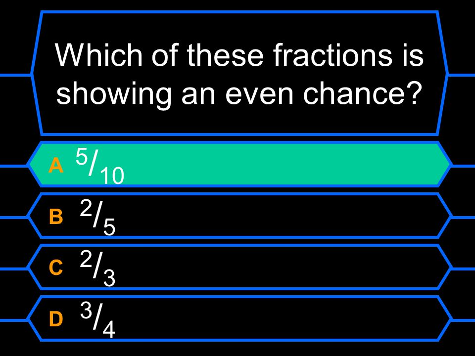 Which of these fractions is showing an even chance A 5 / 10 B 2 / 5 C 2 / 3 D 3 / 4
