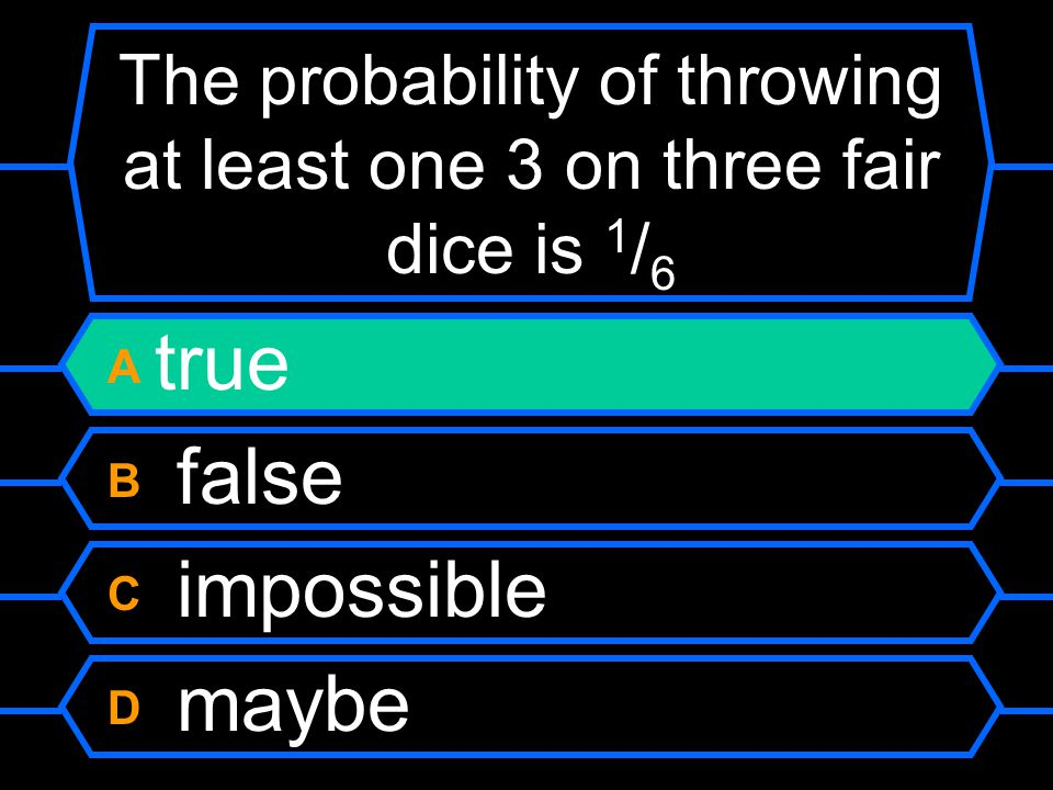 The probability of throwing at least one 3 on three fair dice is 1 / 6 A true B false C impossible D maybe