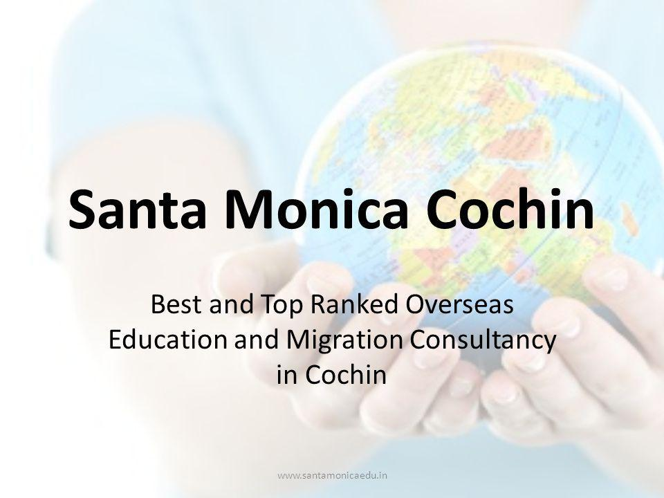 SANTA MONICA COCHIN A leading name in overseas education, Santa Monica Consultancy has earned an enviable reputation among its peers and with overseas universities and institutes by sending over tens of thousands students to various overseas destinations around the world in its decade of operation.
