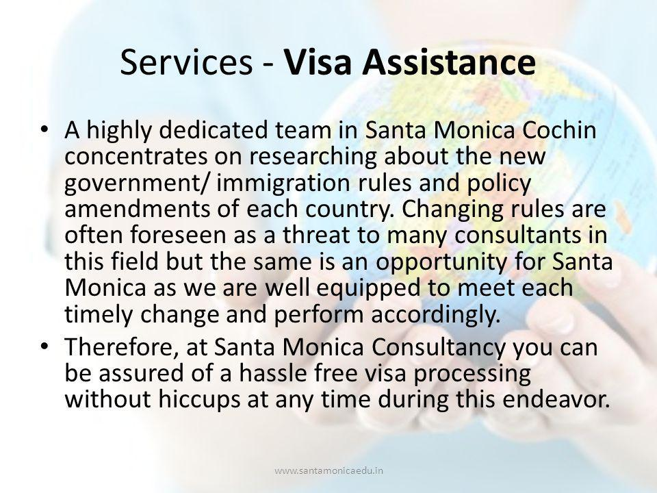Services - Visa Assistance A highly dedicated team in Santa Monica Cochin concentrates on researching about the new government/ immigration rules and policy amendments of each country.