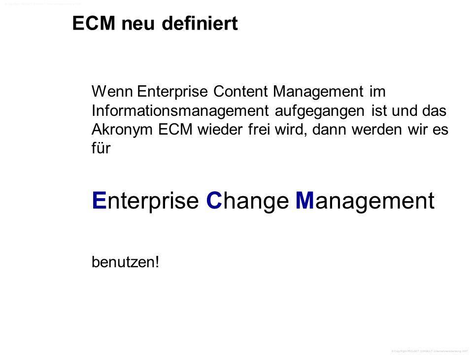 ECM neu definiert Wenn Enterprise Content Management im Informationsmanagement aufgegangen ist und das Akronym ECM wieder frei wird, dann werden wir es für Enterprise Change Management benutzen.