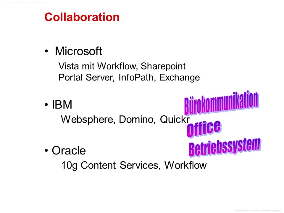 Collaboration Microsoft Vista mit Workflow, Sharepoint Portal Server, InfoPath, Exchange IBM Websphere, Domino, Quickr Oracle 10g Content Services, Workflow © CopyRight PROJECT CONSULT Unternehmensberatung 2007