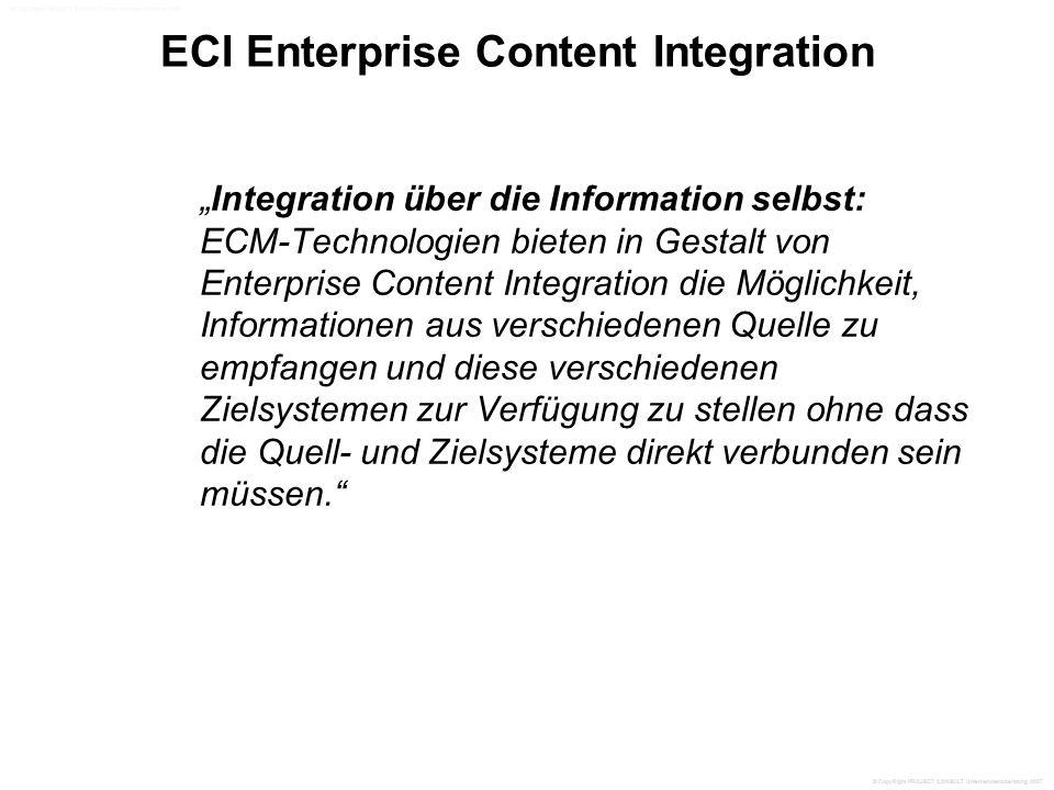 """ECI Enterprise Content Integration """"Integration über die Information selbst: ECM-Technologien bieten in Gestalt von Enterprise Content Integration die Möglichkeit, Informationen aus verschiedenen Quelle zu empfangen und diese verschiedenen Zielsystemen zur Verfügung zu stellen ohne dass die Quell- und Zielsysteme direkt verbunden sein müssen. © CopyRight PROJECT CONSULT Unternehmensberatung 2007"""