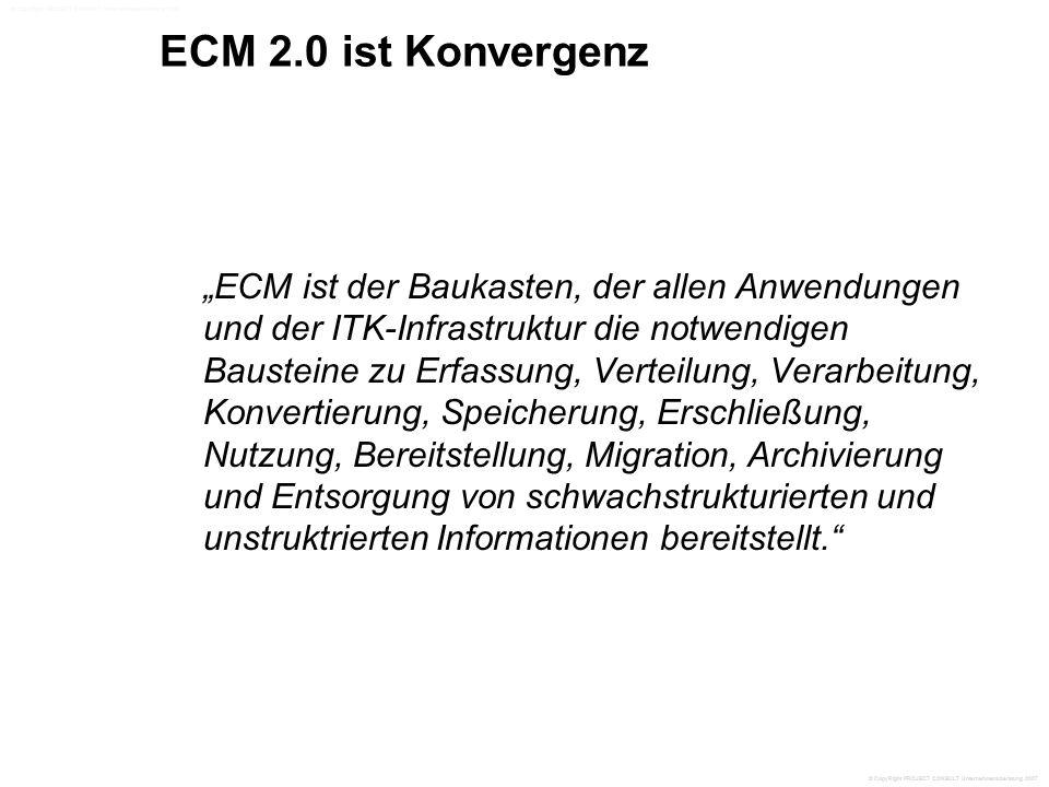 """ECM 2.0 ist Konvergenz """"ECM ist der Baukasten, der allen Anwendungen und der ITK-Infrastruktur die notwendigen Bausteine zu Erfassung, Verteilung, Verarbeitung, Konvertierung, Speicherung, Erschließung, Nutzung, Bereitstellung, Migration, Archivierung und Entsorgung von schwachstrukturierten und unstruktrierten Informationen bereitstellt. © CopyRight PROJECT CONSULT Unternehmensberatung 2007"""