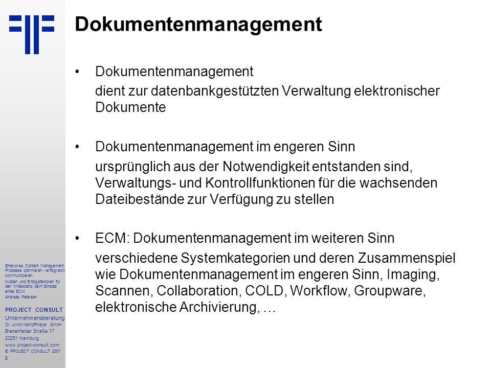 9 Enterprise Content Management: Prozesse optimieren - erfolgreich kommunizieren Nutzen und Erfolgsfaktoren für den Mittelstand beim Einsatz eines ECM Andreas Petersen PROJECT CONSULT Unternehmensberatung Dr.