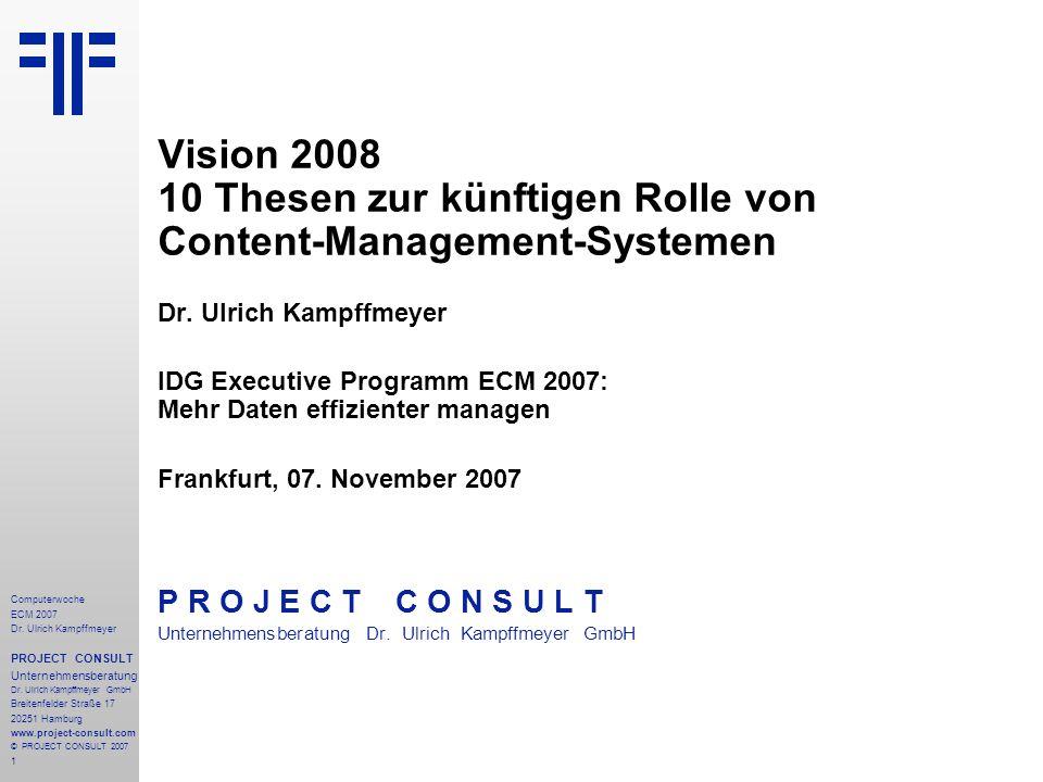 1 Computerwoche ECM 2007 Dr. Ulrich Kampffmeyer PROJECT CONSULT Unternehmensberatung Dr. Ulrich Kampffmeyer GmbH Breitenfelder Straße 17 20251 Hamburg