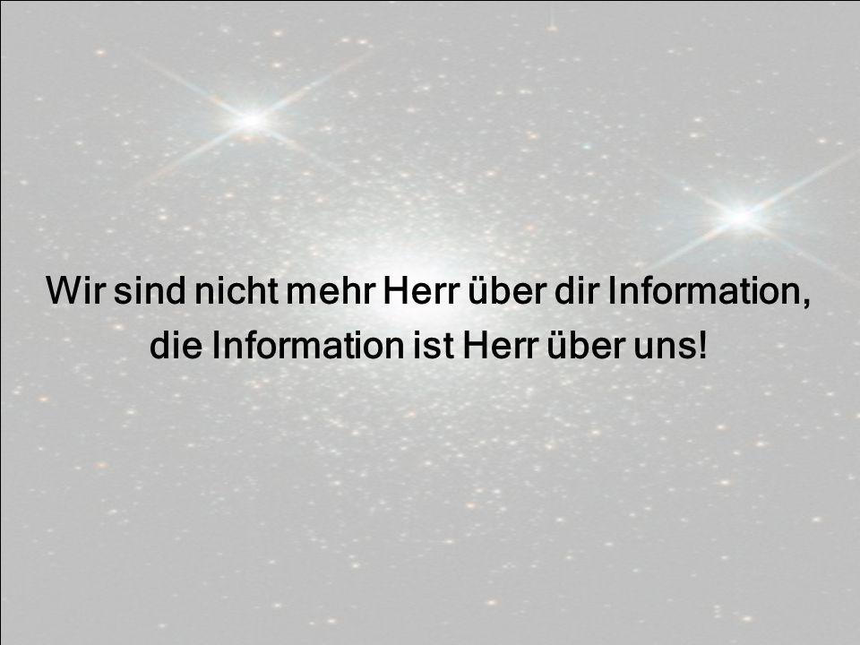 Wir sind nicht mehr Herr über dir Information, die Information ist Herr über uns!