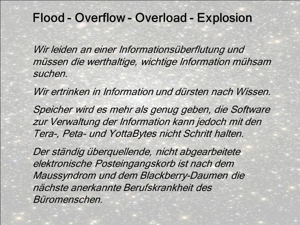 Flood - Overflow - Overload - Explosion Wir leiden an einer Informationsüberflutung und müssen die werthaltige, wichtige Information mühsam suchen. Wi