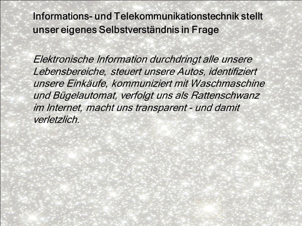 Informations- und Telekommunikationstechnik stellt unser eigenes Selbstverständnis in Frage Elektronische Information durchdringt alle unsere Lebensbe
