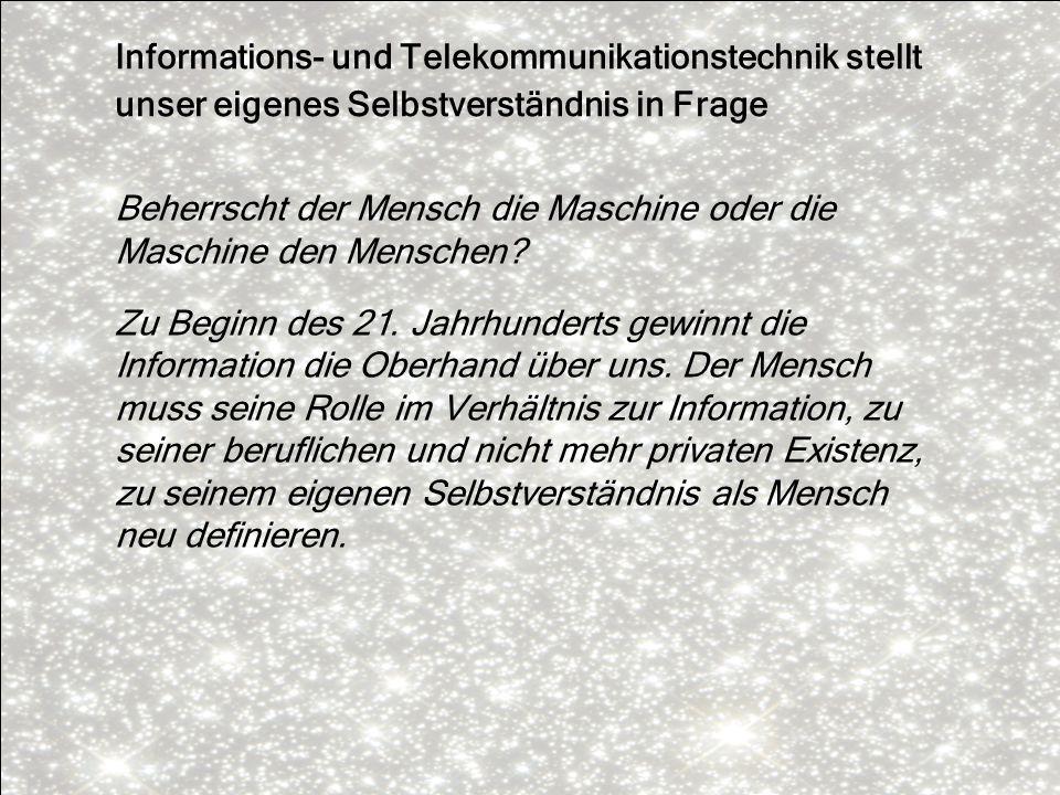 Informations- und Telekommunikationstechnik stellt unser eigenes Selbstverständnis in Frage Beherrscht der Mensch die Maschine oder die Maschine den M