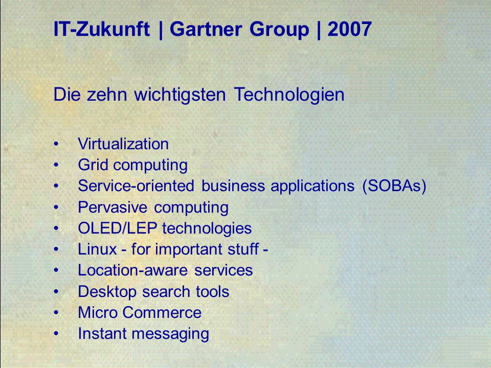 IT-Zukunft | Gartner Group | 2007 Die zehn wichtigsten Technologien Virtualization Grid computing Service-oriented business applications (SOBAs) Pervasive computing OLED/LEP technologies Linux - for important stuff - Location-aware services Desktop search tools Micro Commerce Instant messaging