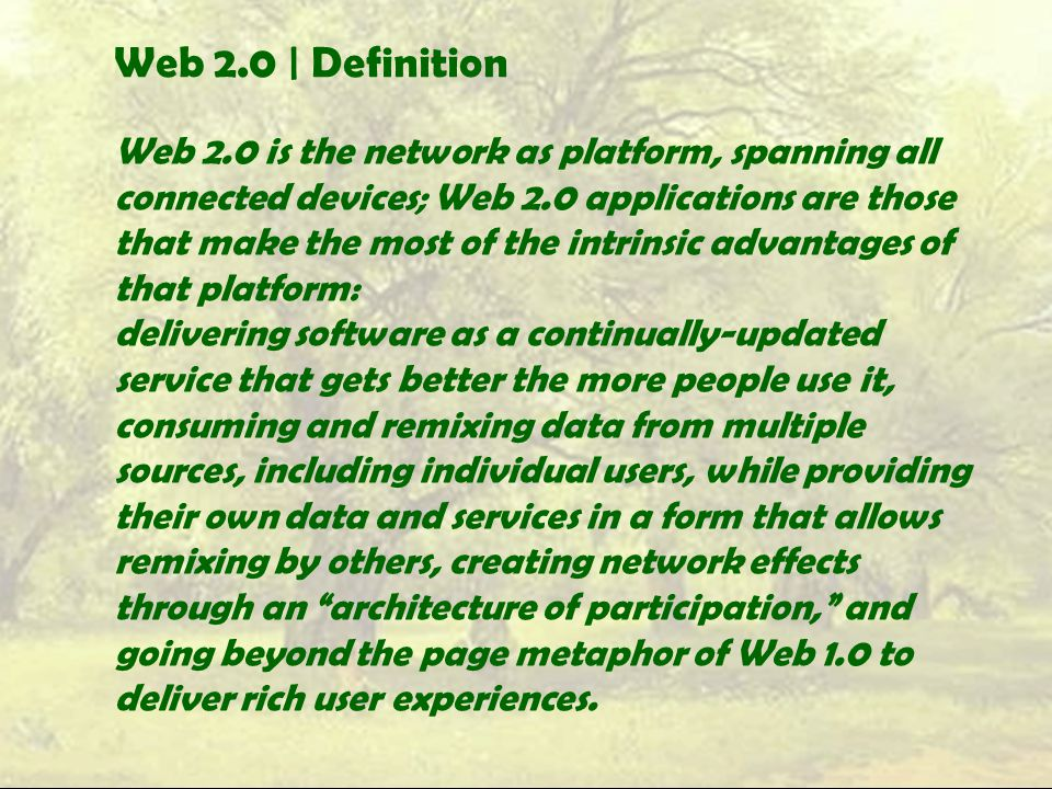 Web 2.0 | Definition Web 2.0 is the network as platform, spanning all connected devices; Web 2.0 applications are those that make the most of the intrinsic advantages of that platform: delivering software as a continually-updated service that gets better the more people use it, consuming and remixing data from multiple sources, including individual users, while providing their own data and services in a form that allows remixing by others, creating network effects through an architecture of participation, and going beyond the page metaphor of Web 1.0 to deliver rich user experiences.