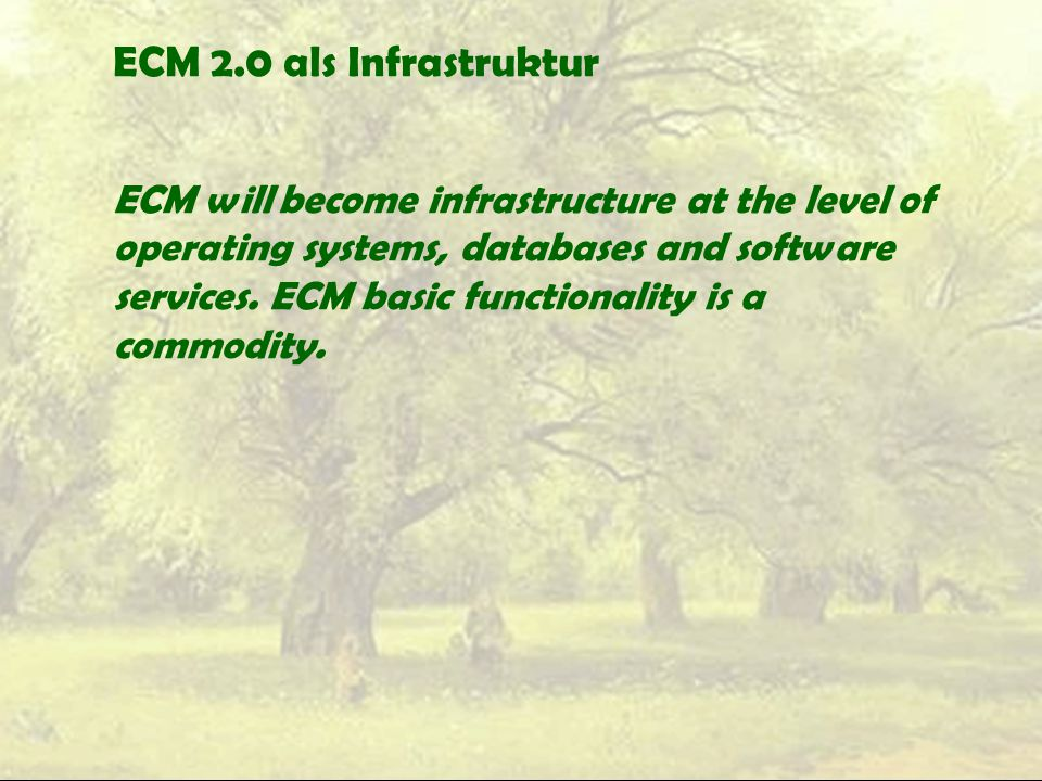 ECM 2.0 als Infrastruktur ECM will become infrastructure at the level of operating systems, databases and software services.