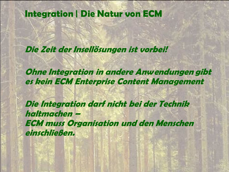 Integration | Die Natur von ECM Die Zeit der Insellösungen ist vorbei! Ohne Integration in andere Anwendungen gibt es kein ECM Enterprise Content Mana