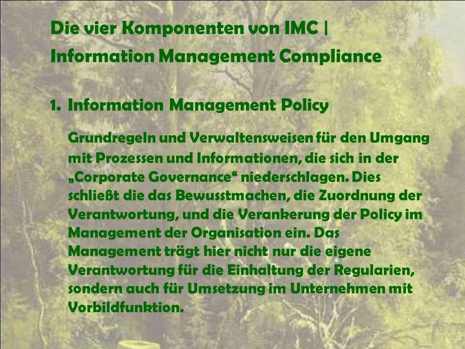 Die vier Komponenten von IMC | Information Management Compliance 1.Information Management Policy Grundregeln und Verwaltensweisen für den Umgang mit P