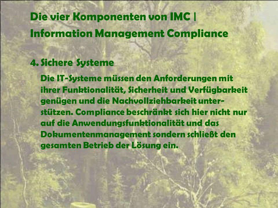 Die vier Komponenten von IMC | Information Management Compliance 4.Sichere Systeme Die IT-Systeme müssen den Anforderungen mit ihrer Funktionalität, S