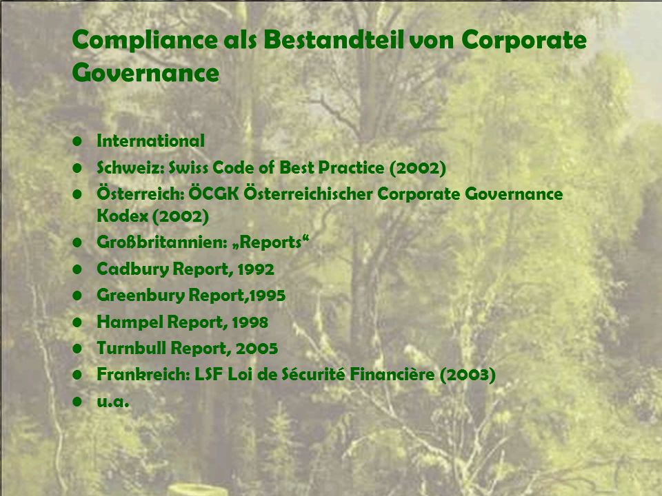 "Compliance als Bestandteil von Corporate Governance International Schweiz: Swiss Code of Best Practice (2002) Österreich: ÖCGK Österreichischer Corporate Governance Kodex (2002) Großbritannien: ""Reports Cadbury Report, 1992 Greenbury Report,1995 Hampel Report, 1998 Turnbull Report, 2005 Frankreich: LSF Loi de Sécurité Financière (2003) u.a."