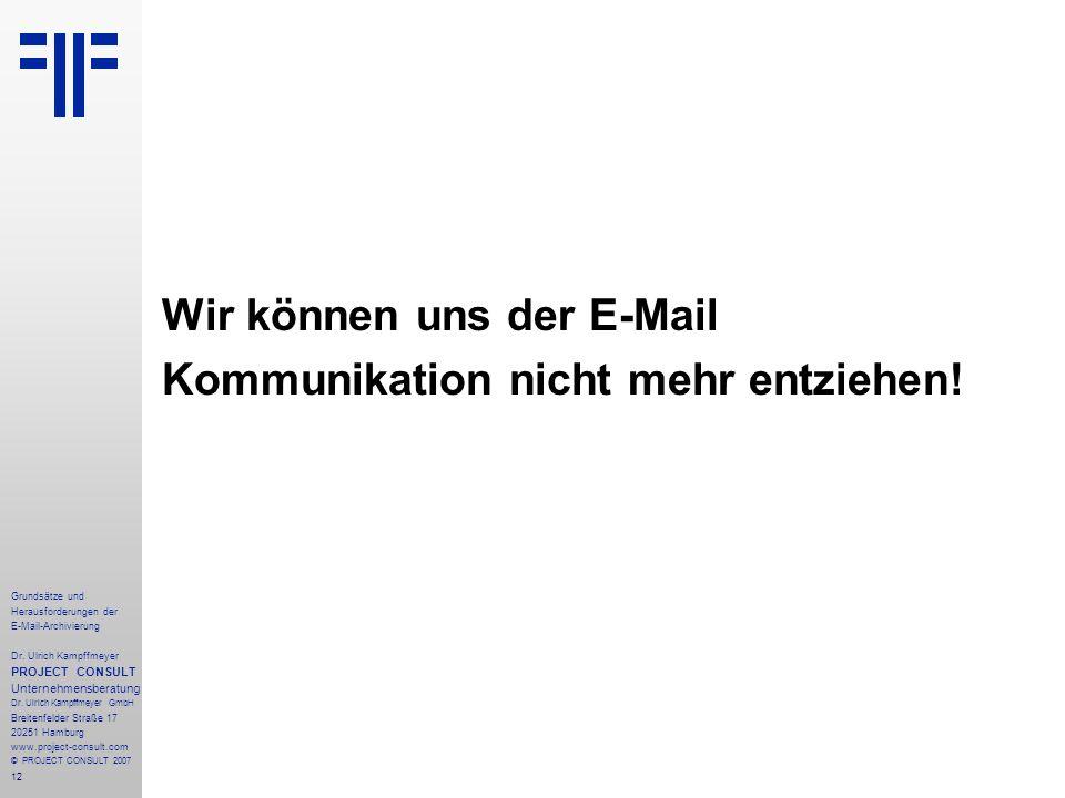 12 Grundsätze und Herausforderungen der E-Mail-Archivierung Dr. Ulrich Kampffmeyer PROJECT CONSULT Unternehmensberatung Dr. Ulrich Kampffmeyer GmbH Br