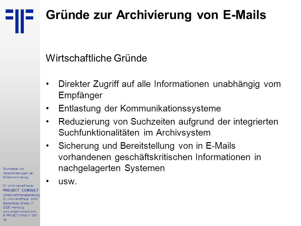 16 Grundsätze und Herausforderungen der E-Mail-Archivierung Dr. Ulrich Kampffmeyer PROJECT CONSULT Unternehmensberatung Dr. Ulrich Kampffmeyer GmbH Br