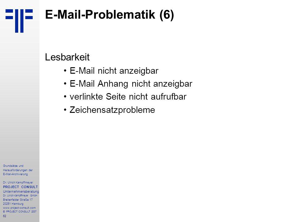 62 Grundsätze und Herausforderungen der E-Mail-Archivierung Dr. Ulrich Kampffmeyer PROJECT CONSULT Unternehmensberatung Dr. Ulrich Kampffmeyer GmbH Br