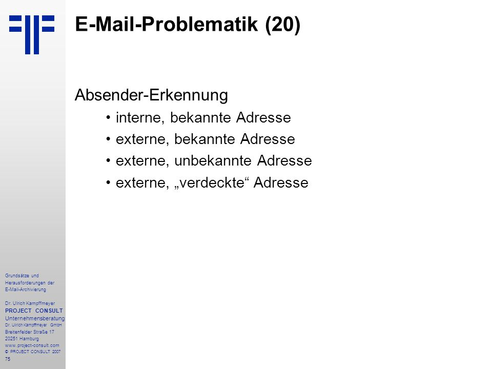 75 Grundsätze und Herausforderungen der E-Mail-Archivierung Dr. Ulrich Kampffmeyer PROJECT CONSULT Unternehmensberatung Dr. Ulrich Kampffmeyer GmbH Br