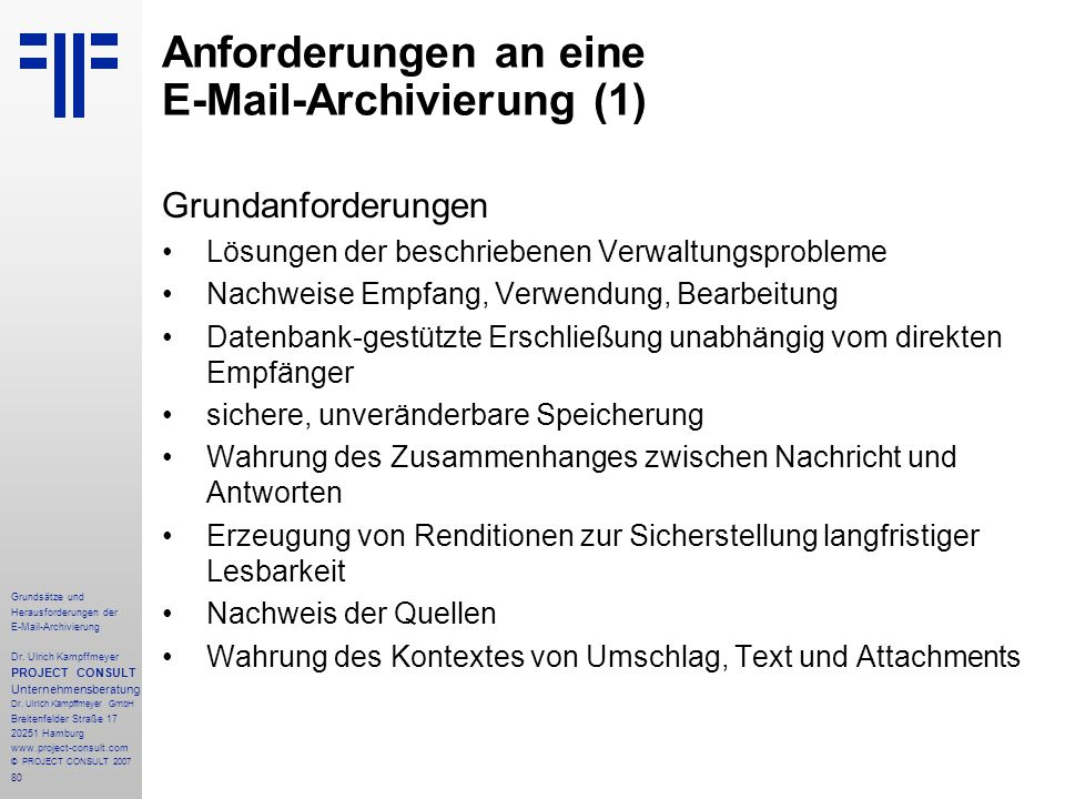 80 Grundsätze und Herausforderungen der E-Mail-Archivierung Dr. Ulrich Kampffmeyer PROJECT CONSULT Unternehmensberatung Dr. Ulrich Kampffmeyer GmbH Br