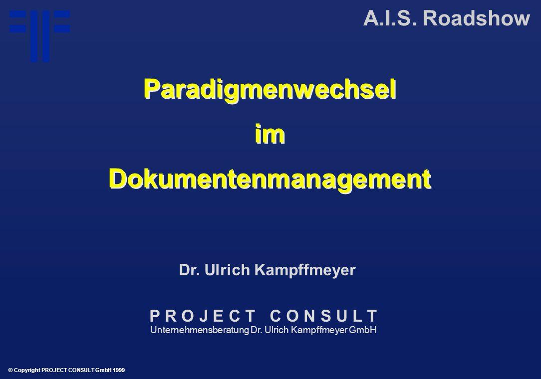 Paradigmenwechsel im Dokumentenmanagement Paradigmenwechsel im Dokumentenmanagement A.I.S. Roadshow © Copyright PROJECT CONSULT GmbH 1999 Dr. Ulrich K