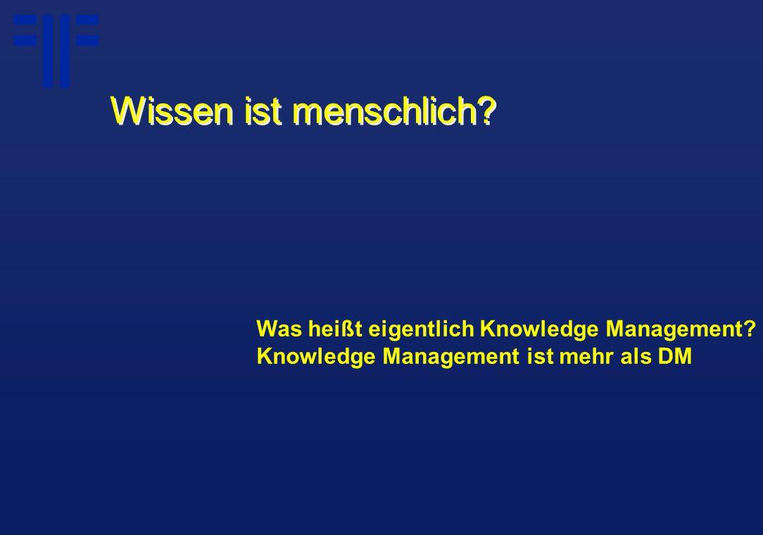Was heißt eigentlich Knowledge Management? Knowledge Management ist mehr als DM Wissen ist menschlich?