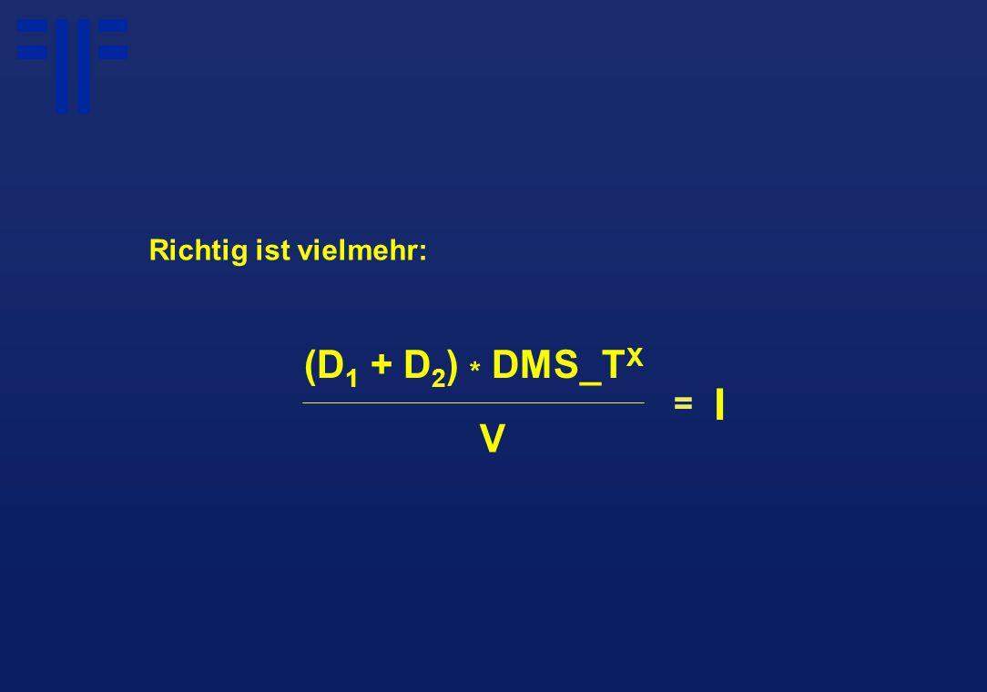 (D 1 + D 2 ) * DMS_T X = Richtig ist vielmehr: V I