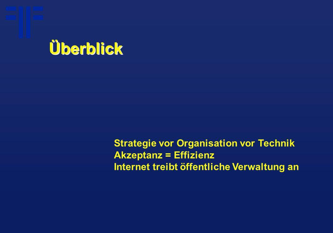 Überblick Strategie vor Organisation vor Technik Akzeptanz = Effizienz Internet treibt öffentliche Verwaltung an